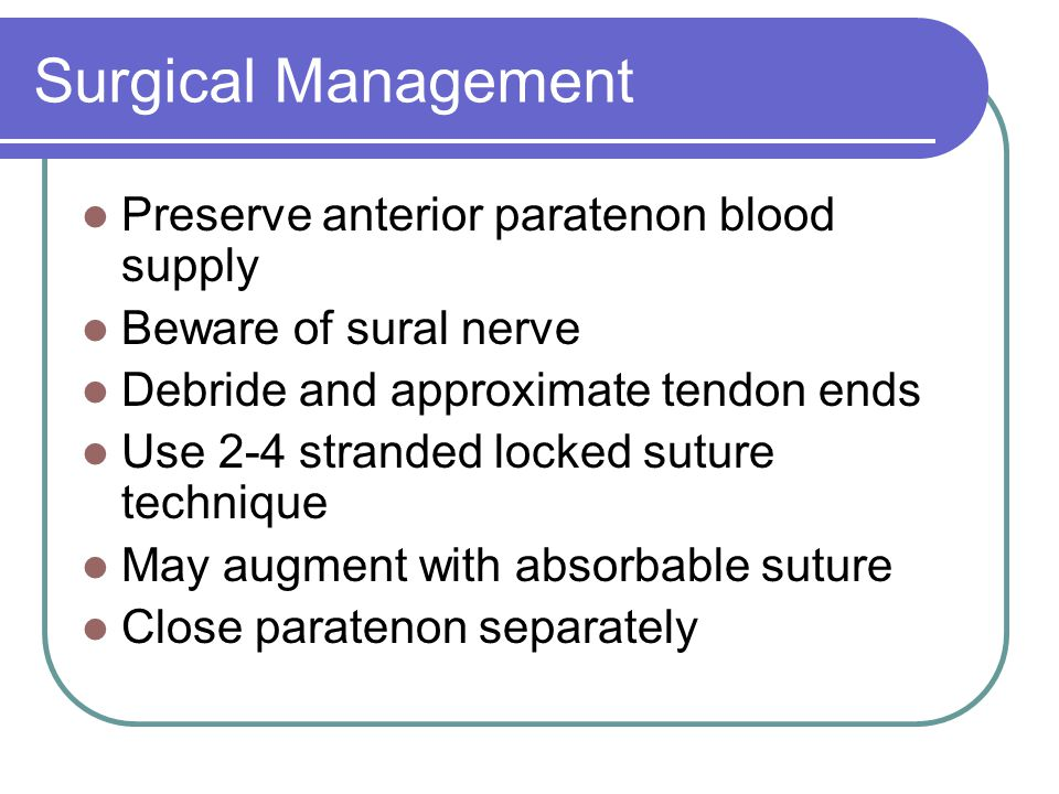 Surgical Management Preserve anterior paratenon blood supply Beware of sural nerve Debride and approximate tendon ends Use 2-4 stranded locked suture technique May augment with absorbable suture Close paratenon separately