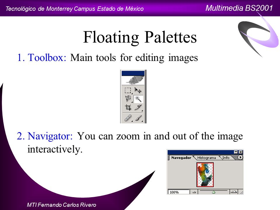 Tecnológico de Monterrey Campus Estado de México Multimedia BS2001 MTI Fernando Carlos Rivero Floating Palettes 1. Toolbox: Main tools for editing ima