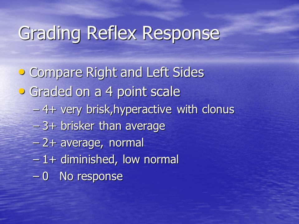 Grading Reflex Response Compare Right and Left Sides Compare Right and Left Sides Graded on a 4 point scale Graded on a 4 point scale –4+ very brisk,hyperactive with clonus –3+ brisker than average –2+ average, normal –1+ diminished, low normal –0 No response