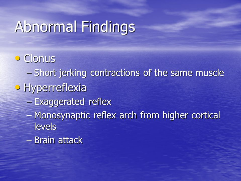 Abnormal Findings Clonus Clonus –Short jerking contractions of the same muscle Hyperreflexia Hyperreflexia –Exaggerated reflex –Monosynaptic reflex arch from higher cortical levels –Brain attack