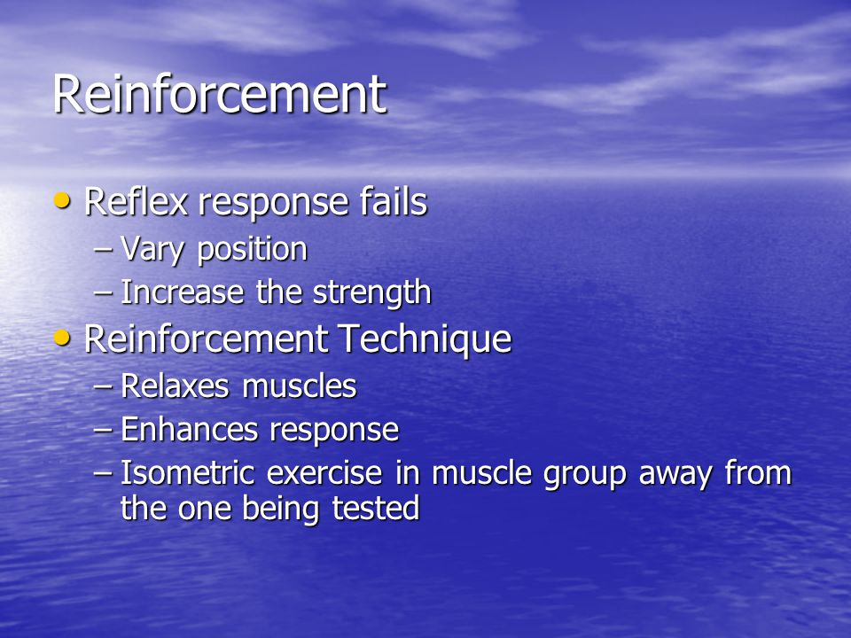Reinforcement Reflex response fails Reflex response fails –Vary position –Increase the strength Reinforcement Technique Reinforcement Technique –Relaxes muscles –Enhances response –Isometric exercise in muscle group away from the one being tested