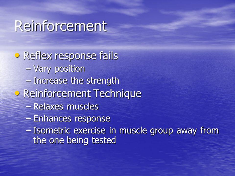 Reinforcement Reflex response fails Reflex response fails –Vary position –Increase the strength Reinforcement Technique Reinforcement Technique –Relax