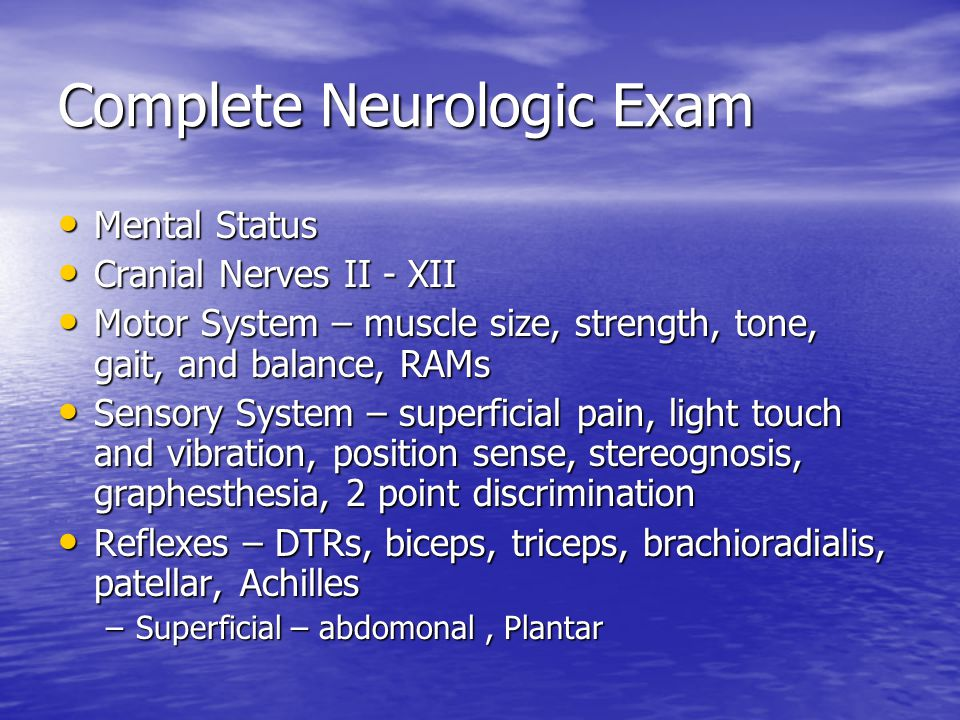 Complete Neurologic Exam Mental Status Mental Status Cranial Nerves II - XII Cranial Nerves II - XII Motor System – muscle size, strength, tone, gait, and balance, RAMs Motor System – muscle size, strength, tone, gait, and balance, RAMs Sensory System – superficial pain, light touch and vibration, position sense, stereognosis, graphesthesia, 2 point discrimination Sensory System – superficial pain, light touch and vibration, position sense, stereognosis, graphesthesia, 2 point discrimination Reflexes – DTRs, biceps, triceps, brachioradialis, patellar, Achilles Reflexes – DTRs, biceps, triceps, brachioradialis, patellar, Achilles –Superficial – abdomonal, Plantar