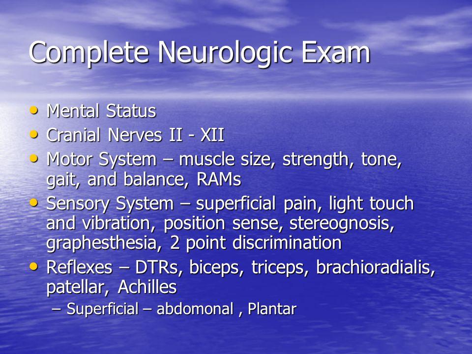 Complete Neurologic Exam Mental Status Mental Status Cranial Nerves II - XII Cranial Nerves II - XII Motor System – muscle size, strength, tone, gait,