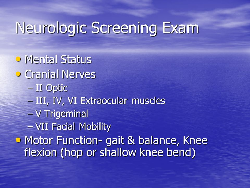 Neurologic Screening Exam Mental Status Mental Status Cranial Nerves Cranial Nerves –II Optic –III, IV, VI Extraocular muscles –V Trigeminal –VII Facial Mobility Motor Function- gait & balance, Knee flexion (hop or shallow knee bend) Motor Function- gait & balance, Knee flexion (hop or shallow knee bend)