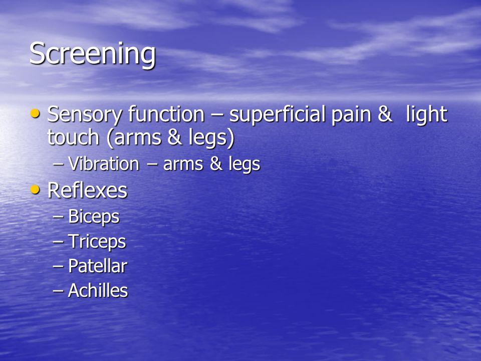 Screening Sensory function – superficial pain & light touch (arms & legs) Sensory function – superficial pain & light touch (arms & legs) –Vibration –