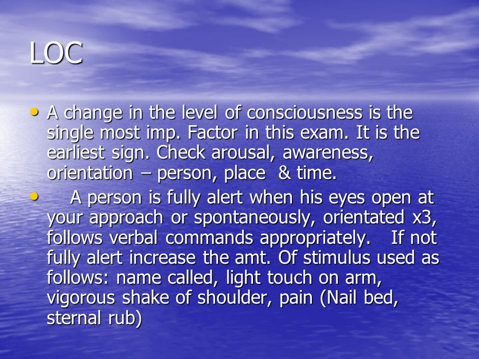 LOC A change in the level of consciousness is the single most imp. Factor in this exam. It is the earliest sign. Check arousal, awareness, orientation