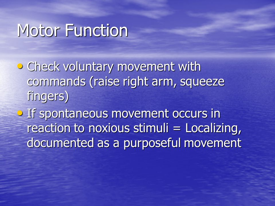 Motor Function Check voluntary movement with commands (raise right arm, squeeze fingers) Check voluntary movement with commands (raise right arm, squeeze fingers) If spontaneous movement occurs in reaction to noxious stimuli = Localizing, documented as a purposeful movement If spontaneous movement occurs in reaction to noxious stimuli = Localizing, documented as a purposeful movement