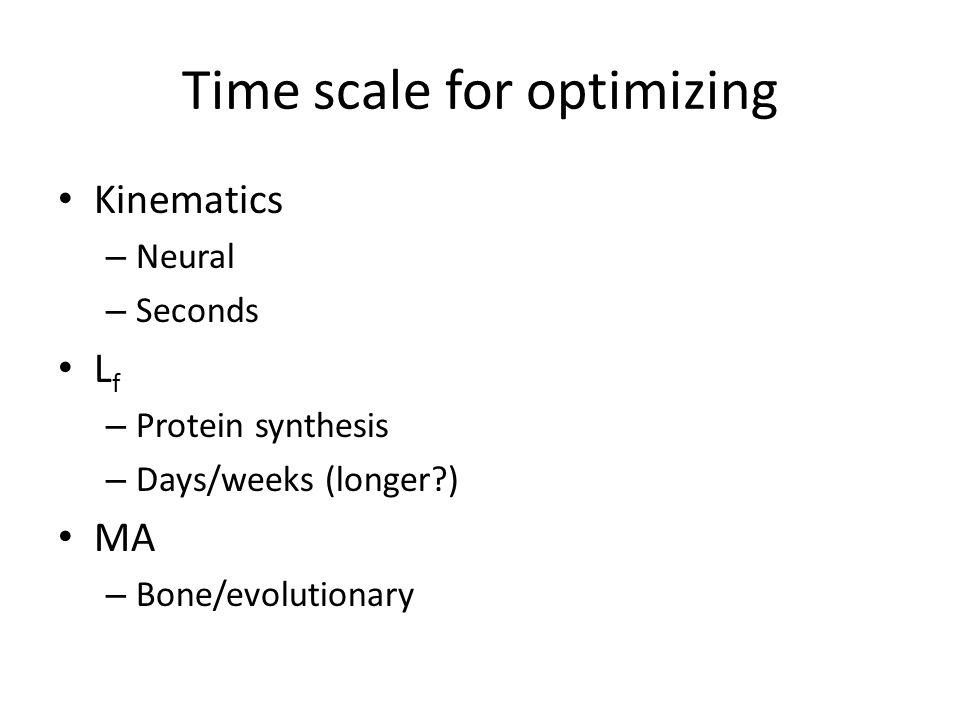 Time scale for optimizing Kinematics – Neural – Seconds L f – Protein synthesis – Days/weeks (longer?) MA – Bone/evolutionary