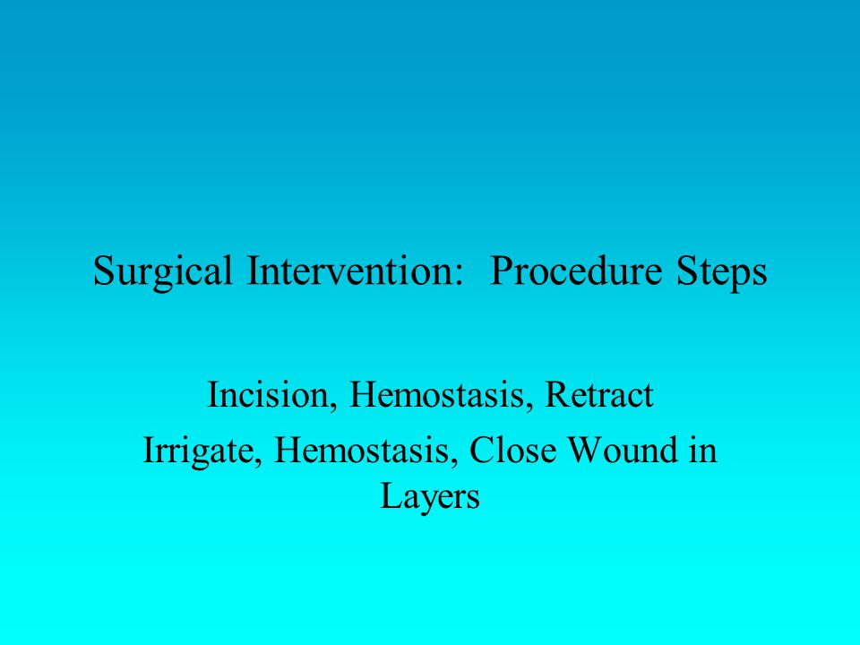 Surgical Intervention: Procedure Steps Incision, Hemostasis, Retract Irrigate, Hemostasis, Close Wound in Layers