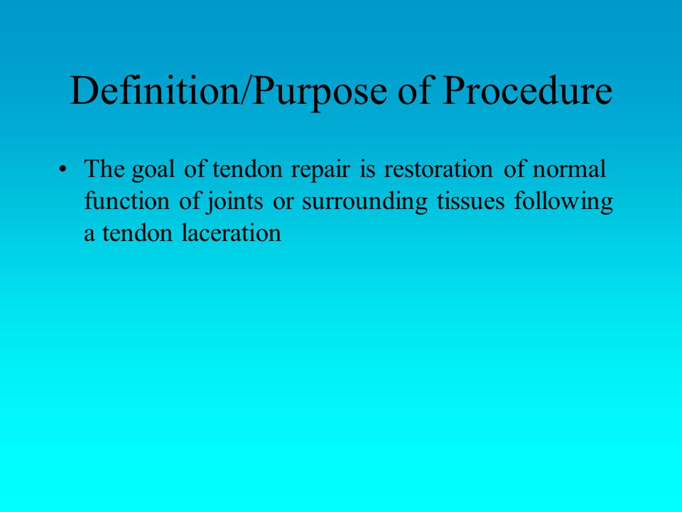 Definition/Purpose of Procedure The goal of tendon repair is restoration of normal function of joints or surrounding tissues following a tendon laceration