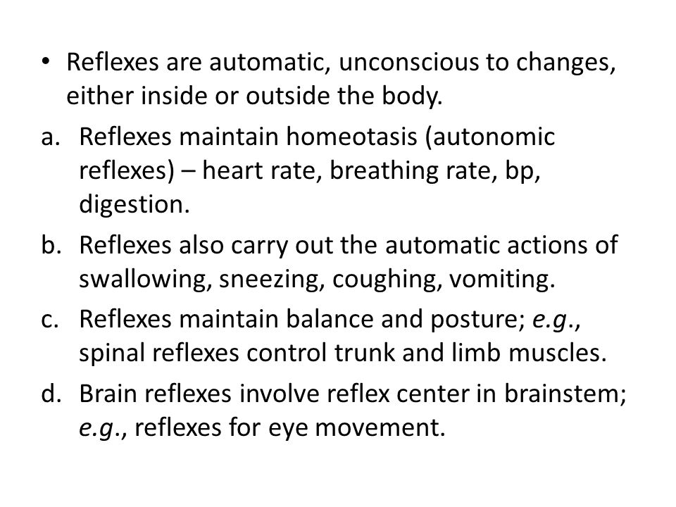 Reflexes are automatic, unconscious to changes, either inside or outside the body. a.Reflexes maintain homeotasis (autonomic reflexes) – heart rate, b