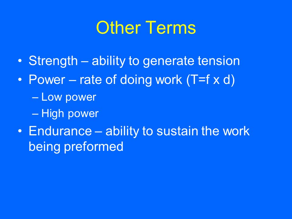 Other Terms Strength – ability to generate tension Power – rate of doing work (T=f x d) –Low power –High power Endurance – ability to sustain the work
