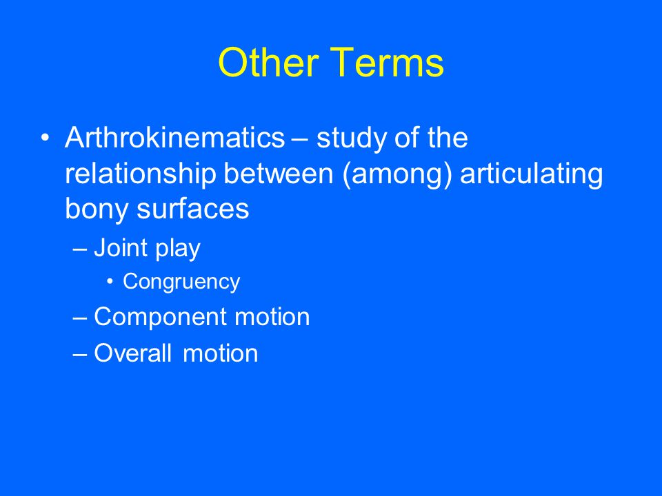 Other Terms Arthrokinematics – study of the relationship between (among) articulating bony surfaces –Joint play Congruency –Component motion –Overall