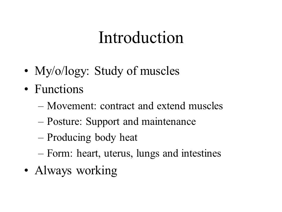 Introduction My/o/logy: Study of muscles Functions –Movement: contract and extend muscles –Posture: Support and maintenance –Producing body heat –Form: heart, uterus, lungs and intestines Always working