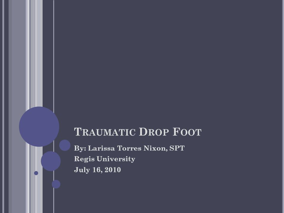 T RAUMATIC D ROP F OOT By: Larissa Torres Nixon, SPT Regis University July 16, 2010