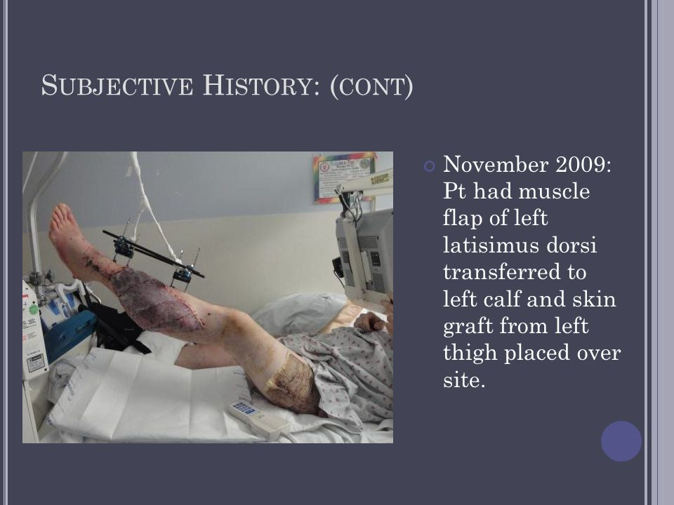 S UBJECTIVE H ISTORY : ( CONT ) November 2009: Pt had muscle flap of left latisimus dorsi transferred to left calf and skin graft from left thigh plac