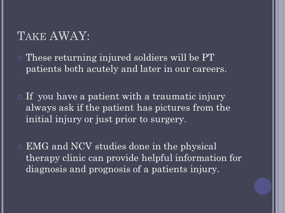 T AKE AWAY: These returning injured soldiers will be PT patients both acutely and later in our careers. If you have a patient with a traumatic injury