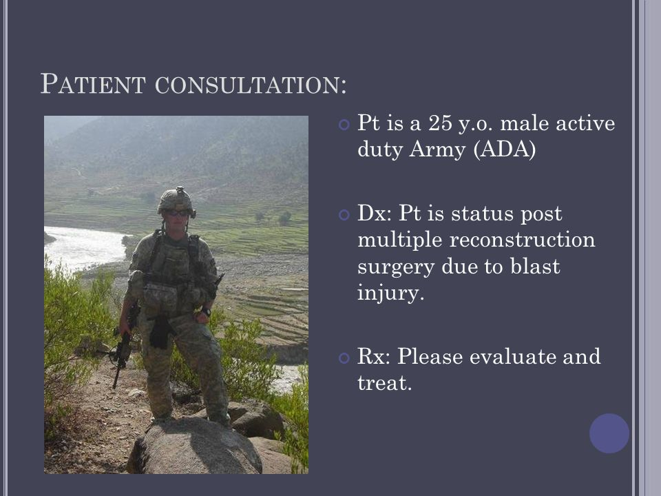 P ATIENT CONSULTATION : Pt is a 25 y.o. male active duty Army (ADA) Dx: Pt is status post multiple reconstruction surgery due to blast injury. Rx: Ple