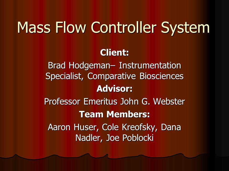 Mass Flow Controller System Client: Brad Hodgeman– Instrumentation Specialist, Comparative Biosciences Advisor: Professor Emeritus John G. Webster Tea