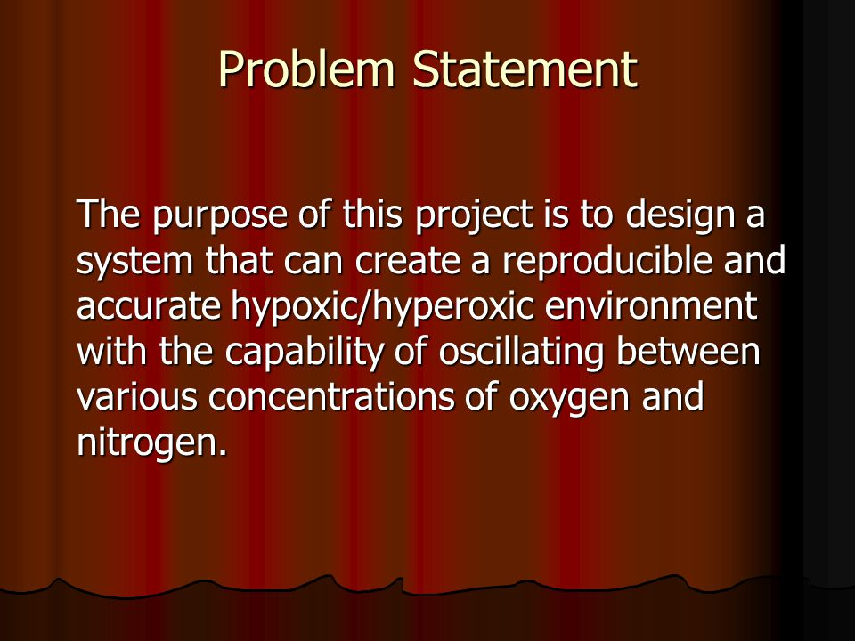 Problem Statement The purpose of this project is to design a system that can create a reproducible and accurate hypoxic/hyperoxic environment with the capability of oscillating between various concentrations of oxygen and nitrogen.