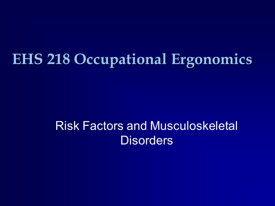 EHS 218 Occupational Ergonomics Risk Factors and Musculoskeletal Disorders
