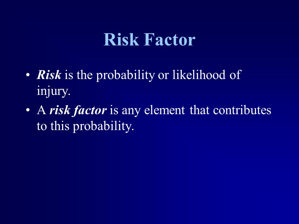 Risk Factor Risk is the probability or likelihood of injury. A risk factor is any element that contributes to this probability.