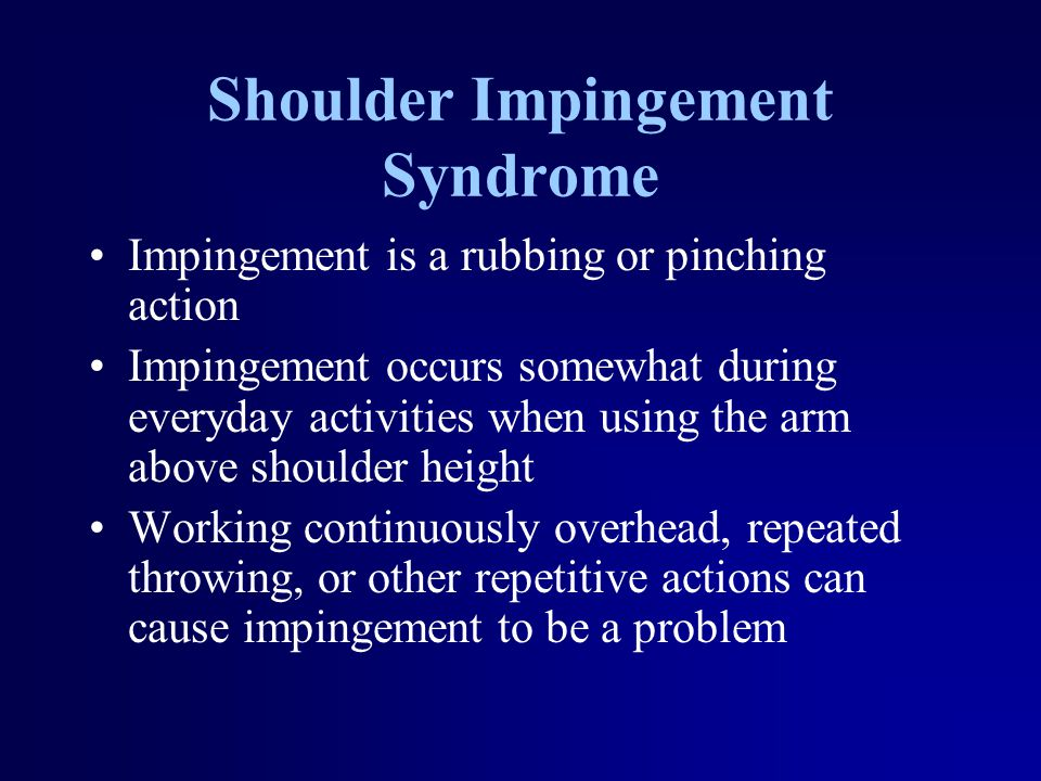 Shoulder Impingement Syndrome Impingement is a rubbing or pinching action Impingement occurs somewhat during everyday activities when using the arm ab