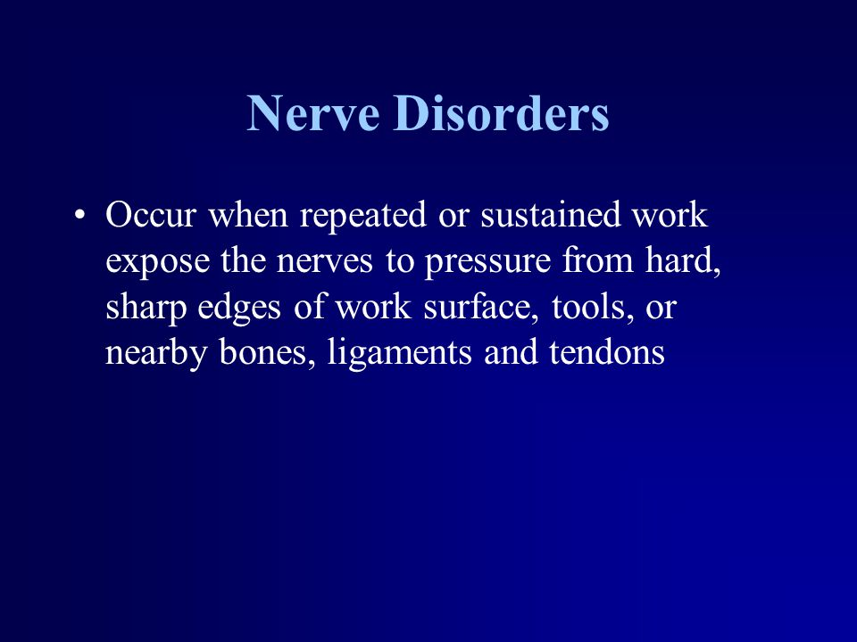 Nerve Disorders Occur when repeated or sustained work expose the nerves to pressure from hard, sharp edges of work surface, tools, or nearby bones, li