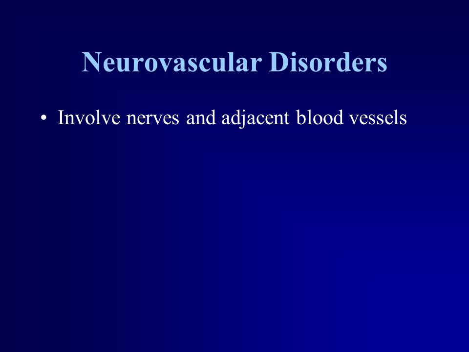 Neurovascular Disorders Involve nerves and adjacent blood vessels