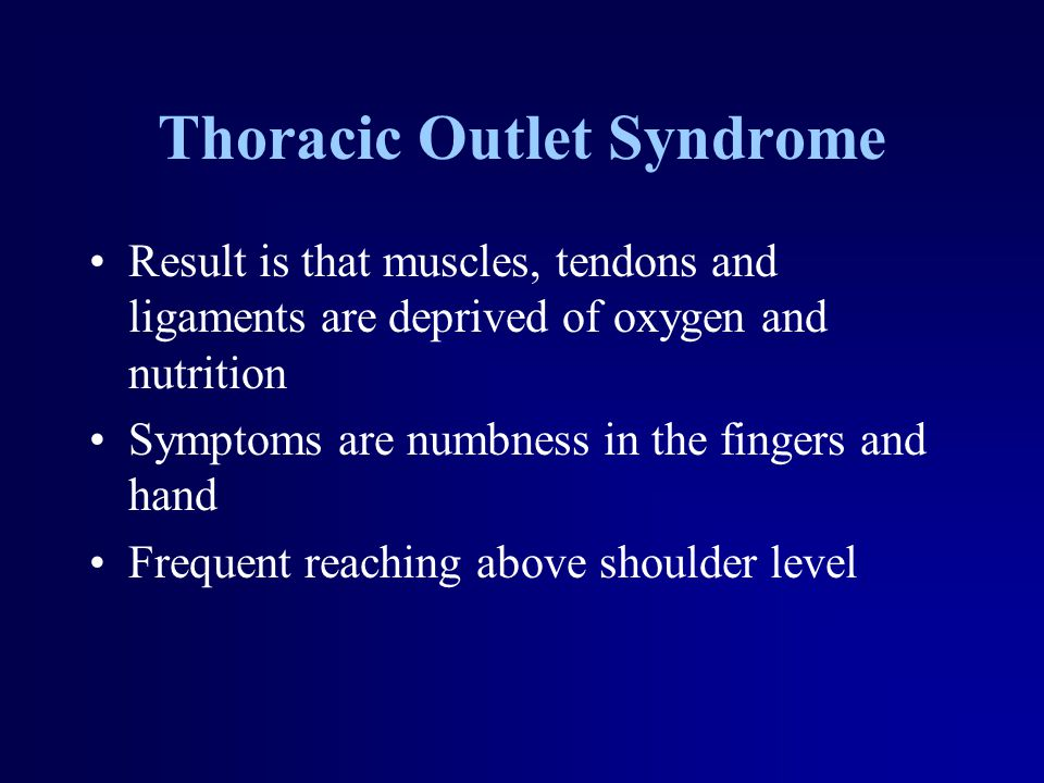 Thoracic Outlet Syndrome Result is that muscles, tendons and ligaments are deprived of oxygen and nutrition Symptoms are numbness in the fingers and h