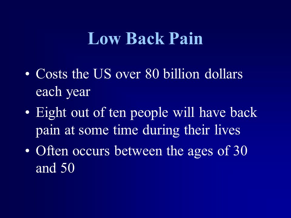 Low Back Pain Costs the US over 80 billion dollars each year Eight out of ten people will have back pain at some time during their lives Often occurs