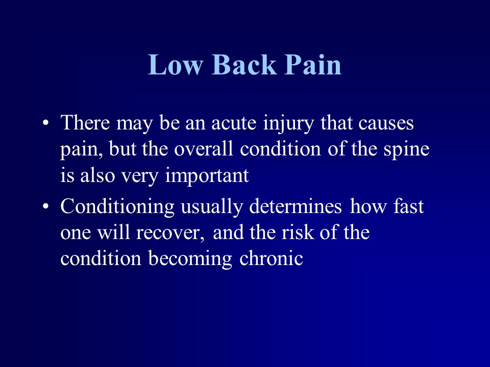 Low Back Pain There may be an acute injury that causes pain, but the overall condition of the spine is also very important Conditioning usually determ