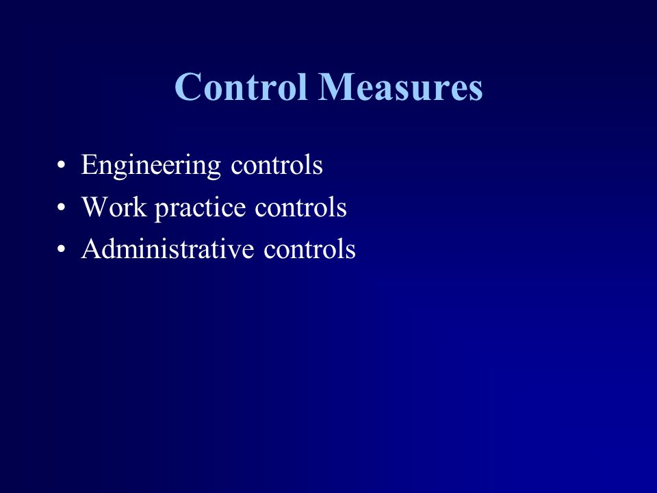 Control Measures Engineering controls Work practice controls Administrative controls