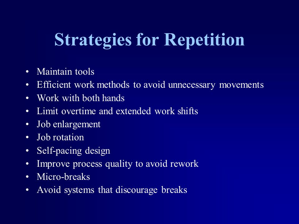Strategies for Repetition Maintain tools Efficient work methods to avoid unnecessary movements Work with both hands Limit overtime and extended work shifts Job enlargement Job rotation Self-pacing design Improve process quality to avoid rework Micro-breaks Avoid systems that discourage breaks