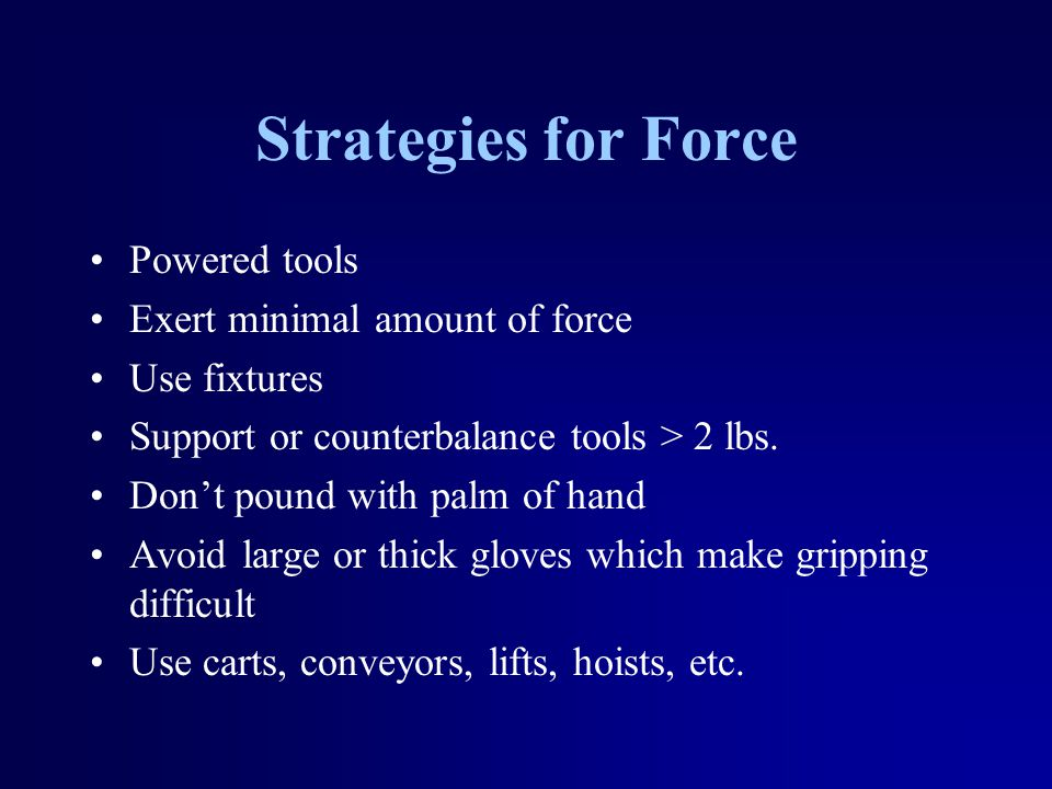 Strategies for Force Powered tools Exert minimal amount of force Use fixtures Support or counterbalance tools > 2 lbs.