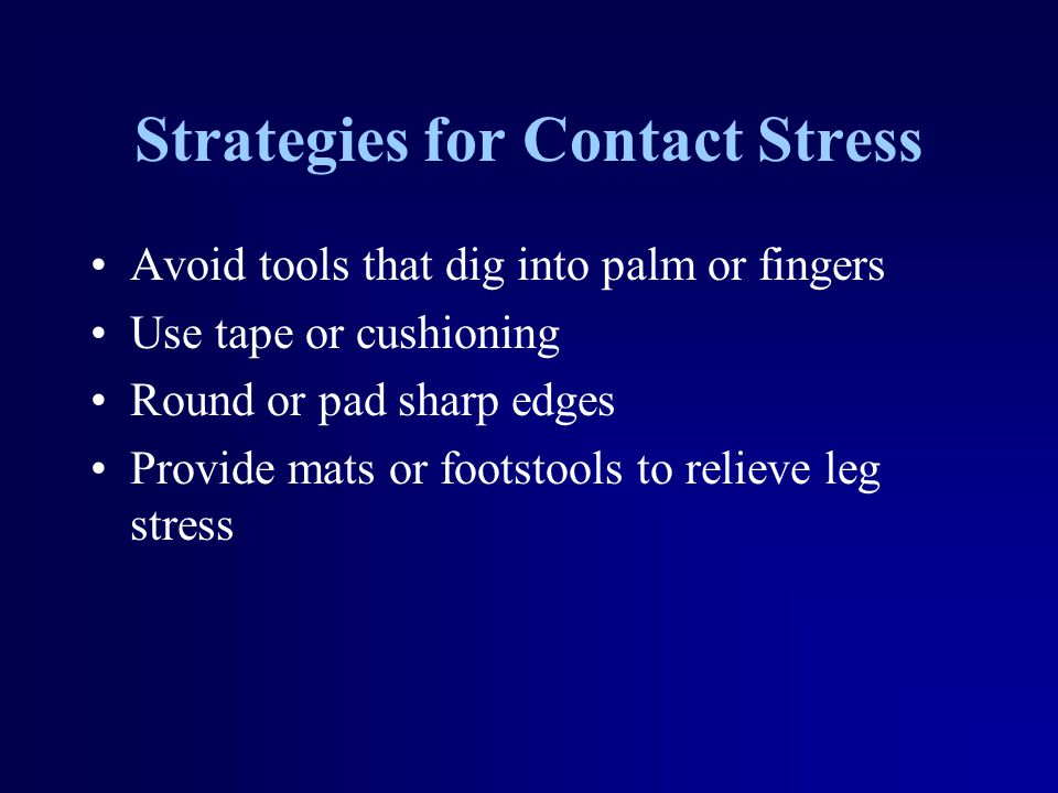 Strategies for Contact Stress Avoid tools that dig into palm or fingers Use tape or cushioning Round or pad sharp edges Provide mats or footstools to relieve leg stress