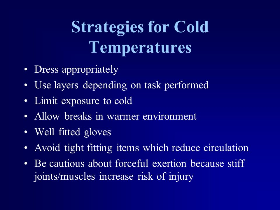 Strategies for Cold Temperatures Dress appropriately Use layers depending on task performed Limit exposure to cold Allow breaks in warmer environment