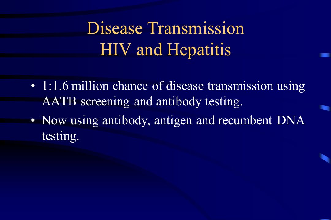 Disease Transmission HIV and Hepatitis 1:1.6 million chance of disease transmission using AATB screening and antibody testing.