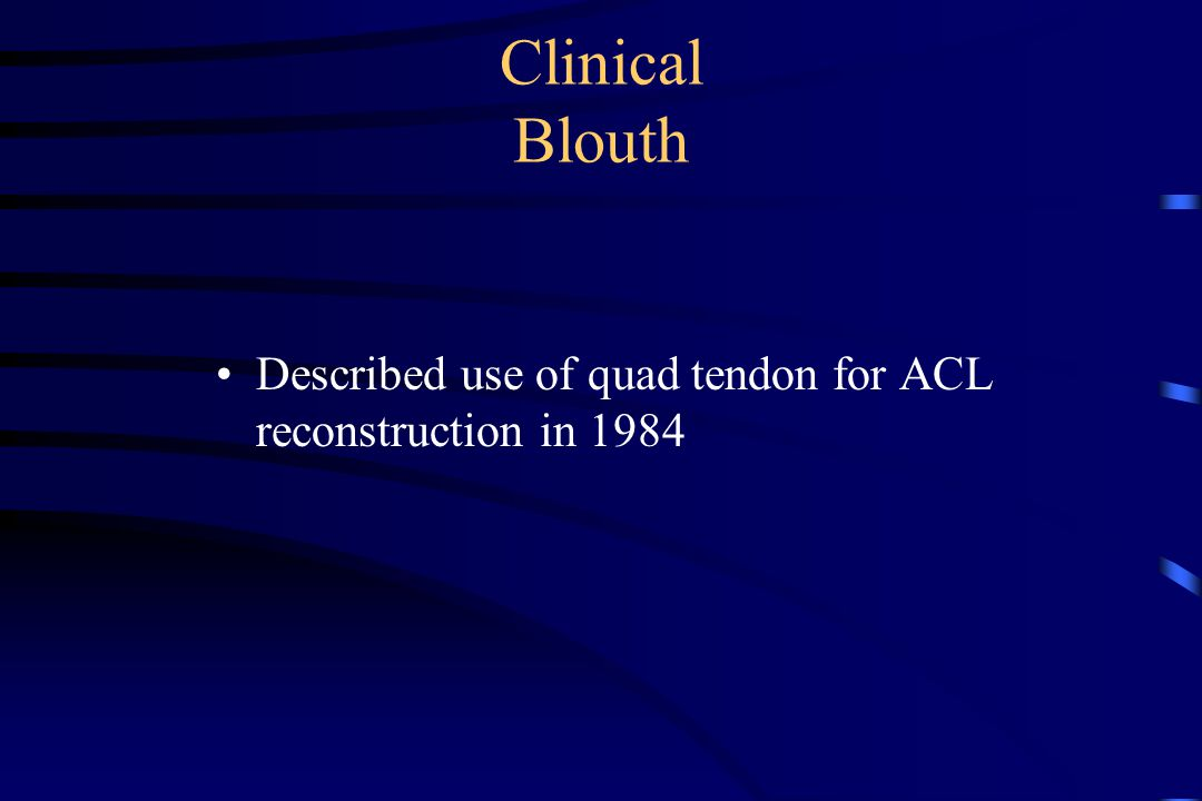 Clinical Blouth Described use of quad tendon for ACL reconstruction in 1984