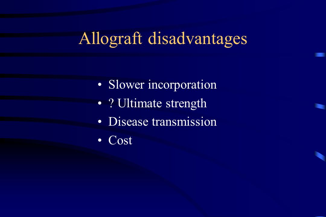 Allograft disadvantages Slower incorporation ? Ultimate strength Disease transmission Cost
