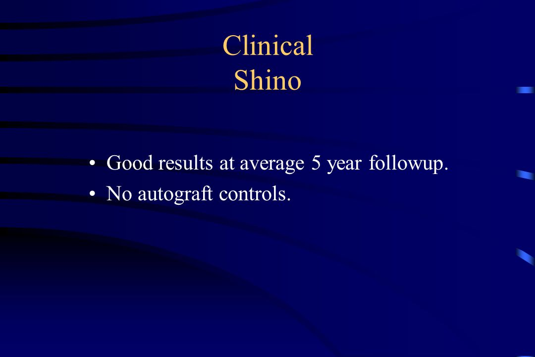 Clinical Shino Good results at average 5 year followup. No autograft controls.