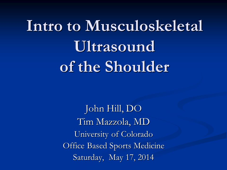 Intro to Musculoskeletal Ultrasound of the Shoulder Intro to Musculoskeletal Ultrasound of the Shoulder John Hill, DO Tim Mazzola, MD University of Co