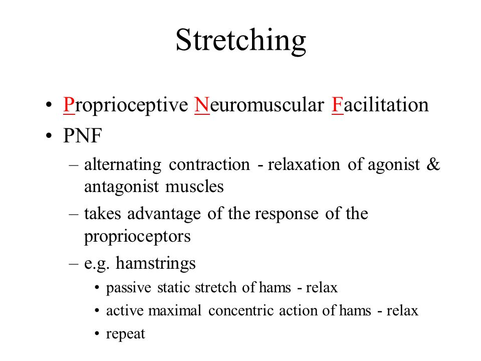 Stretching Proprioceptive Neuromuscular Facilitation PNF –alternating contraction - relaxation of agonist & antagonist muscles –takes advantage of the response of the proprioceptors –e.g.