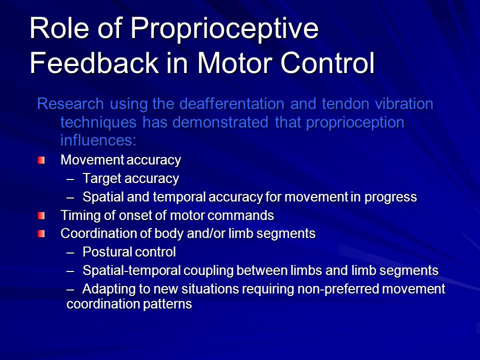 Role of Proprioceptive Feedback in Motor Control Research using the deafferentation and tendon vibration techniques has demonstrated that propriocepti