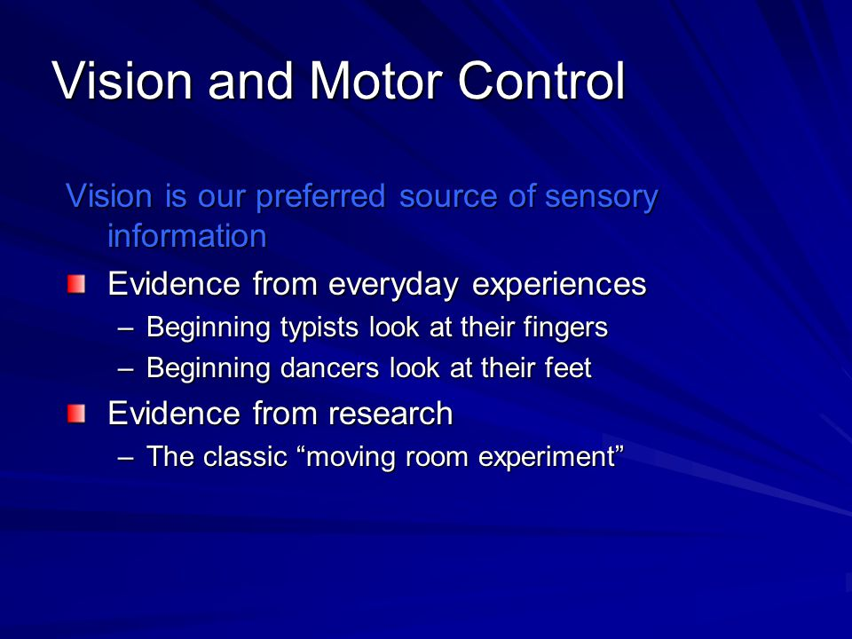 Vision and Motor Control Vision is our preferred source of sensory information Evidence from everyday experiences –Beginning typists look at their fin