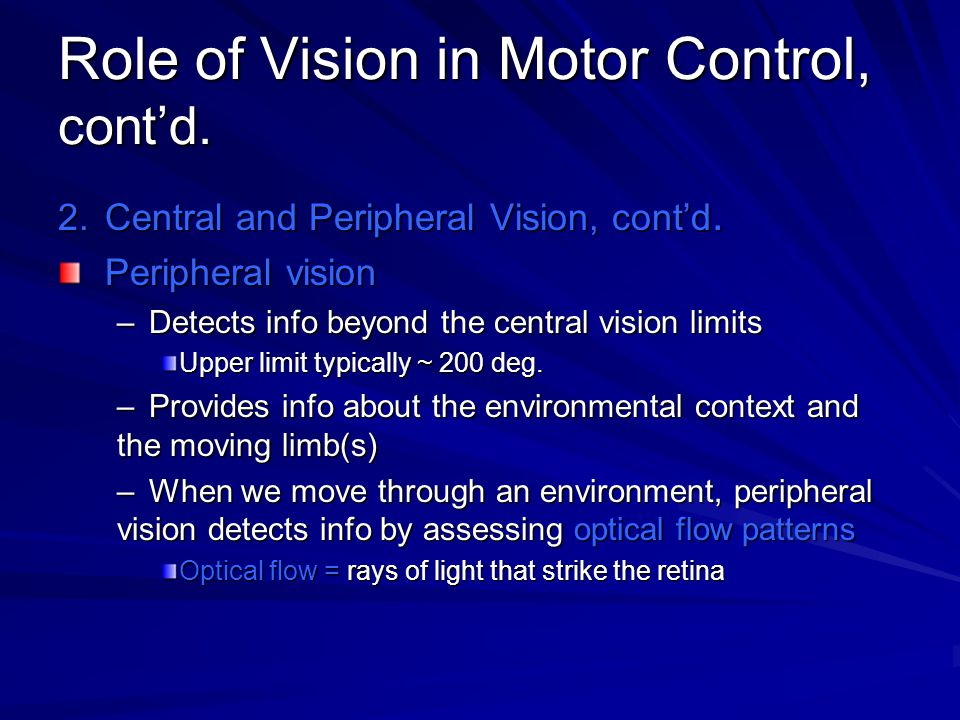 Role of Vision in Motor Control, cont'd. 2.Central and Peripheral Vision, cont'd. Peripheral vision –Detects info beyond the central vision limits Upp