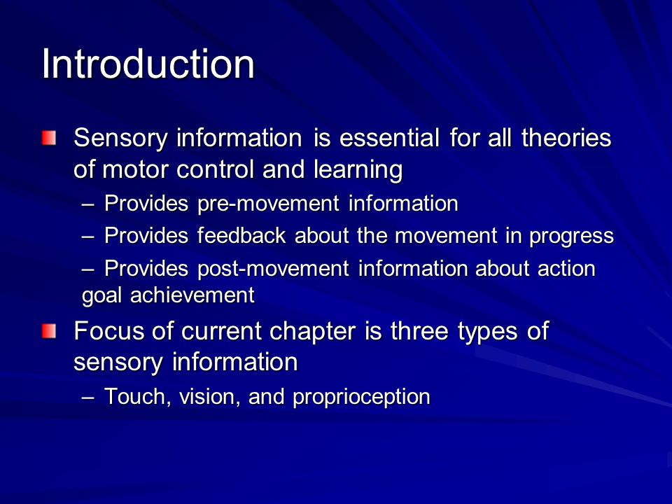 Introduction Sensory information is essential for all theories of motor control and learning –Provides pre-movement information –Provides feedback abo