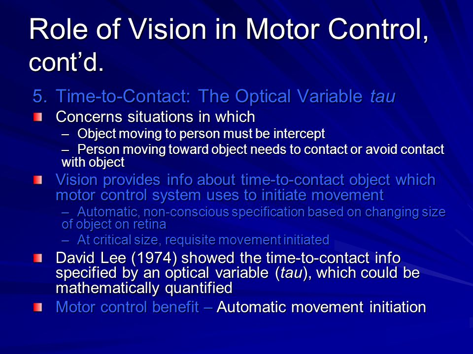 Role of Vision in Motor Control, cont'd. 5.Time-to-Contact: The Optical Variable tau Concerns situations in which –Object moving to person must be int