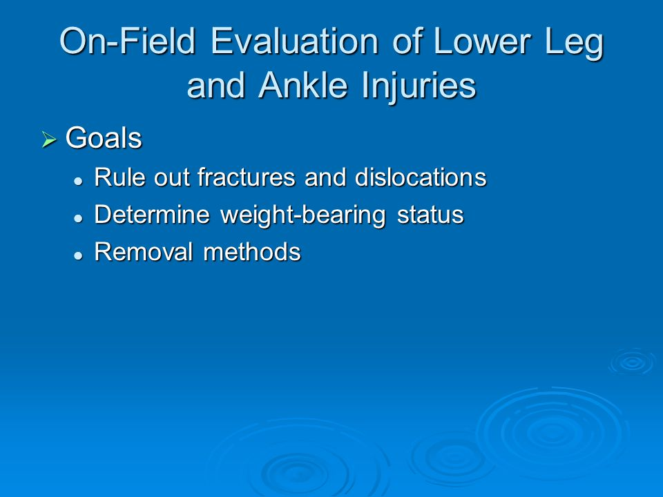 On-Field Evaluation of Lower Leg and Ankle Injuries  Goals Rule out fractures and dislocations Rule out fractures and dislocations Determine weight-b